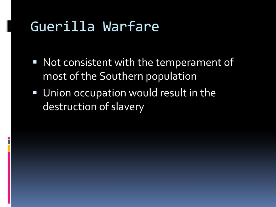 Guerilla Warfare Not consistent with the temperament of most of the Southern population.