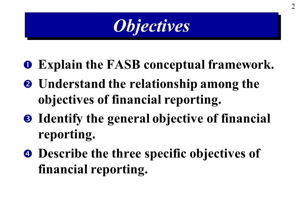 Objectives Explain the FASB conceptual framework.