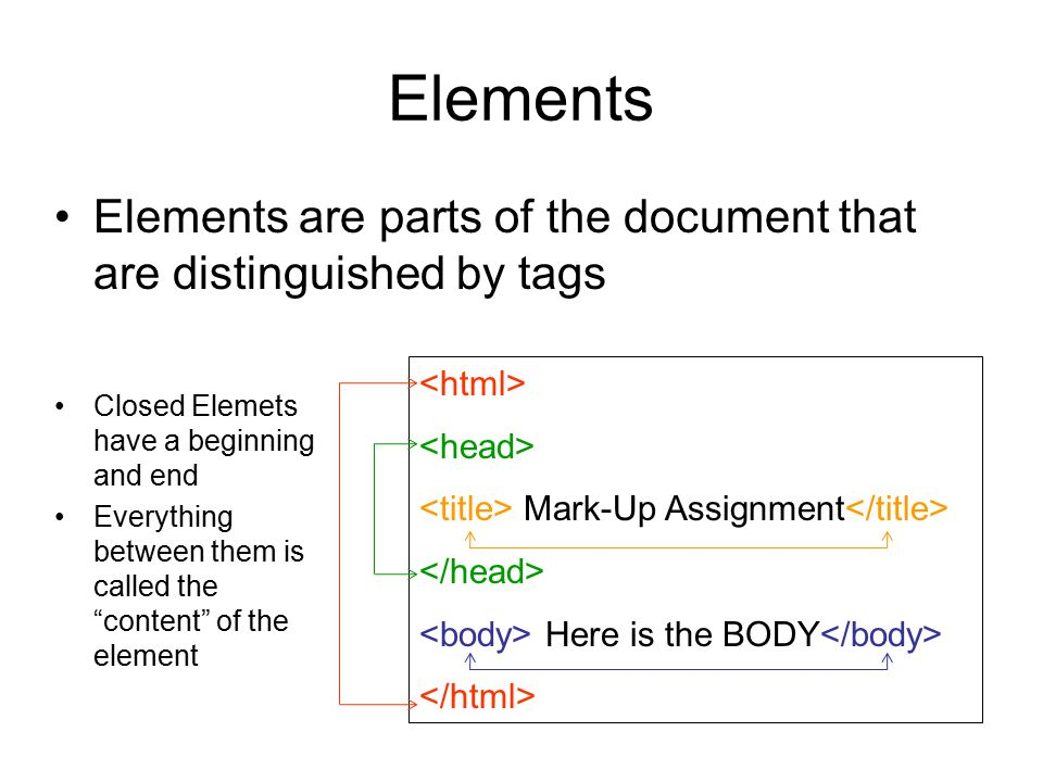 Elements Elements are parts of the document that are distinguished by tags. <html> <head> <title> Mark-Up Assignment</title>