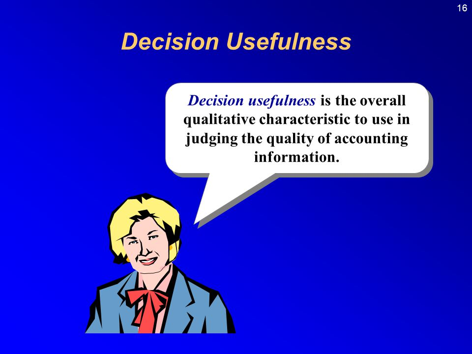 16 Decision Usefulness. Decision usefulness is the overall qualitative characteristic to use in judging the quality of accounting information.