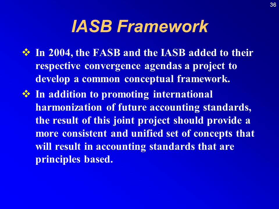 IASB Framework In 2004, the FASB and the IASB added to their respective convergence agendas a project to develop a common conceptual framework.