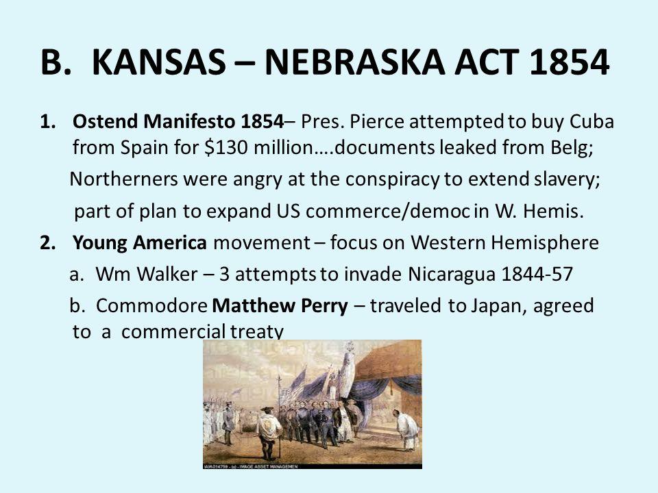 B. KANSAS – NEBRASKA ACT 1854 Ostend Manifesto 1854– Pres. Pierce attempted to buy Cuba from Spain for $130 million….documents leaked from Belg;