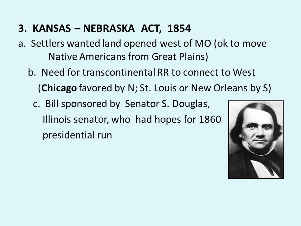 3. KANSAS – NEBRASKA ACT, 1854 a. Settlers wanted land opened west of MO (ok to move Native Americans from Great Plains)