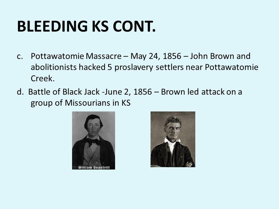 BLEEDING KS CONT. Pottawatomie Massacre – May 24, 1856 – John Brown and abolitionists hacked 5 proslavery settlers near Pottawatomie Creek.