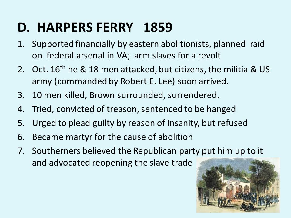 D. HARPERS FERRY 1859 Supported financially by eastern abolitionists, planned raid on federal arsenal in VA; arm slaves for a revolt.