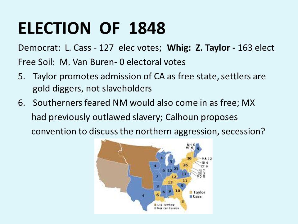 ELECTION OF 1848 Democrat: L. Cass - 127 elec votes; Whig: Z. Taylor - 163 elect. Free Soil: M. Van Buren- 0 electoral votes.