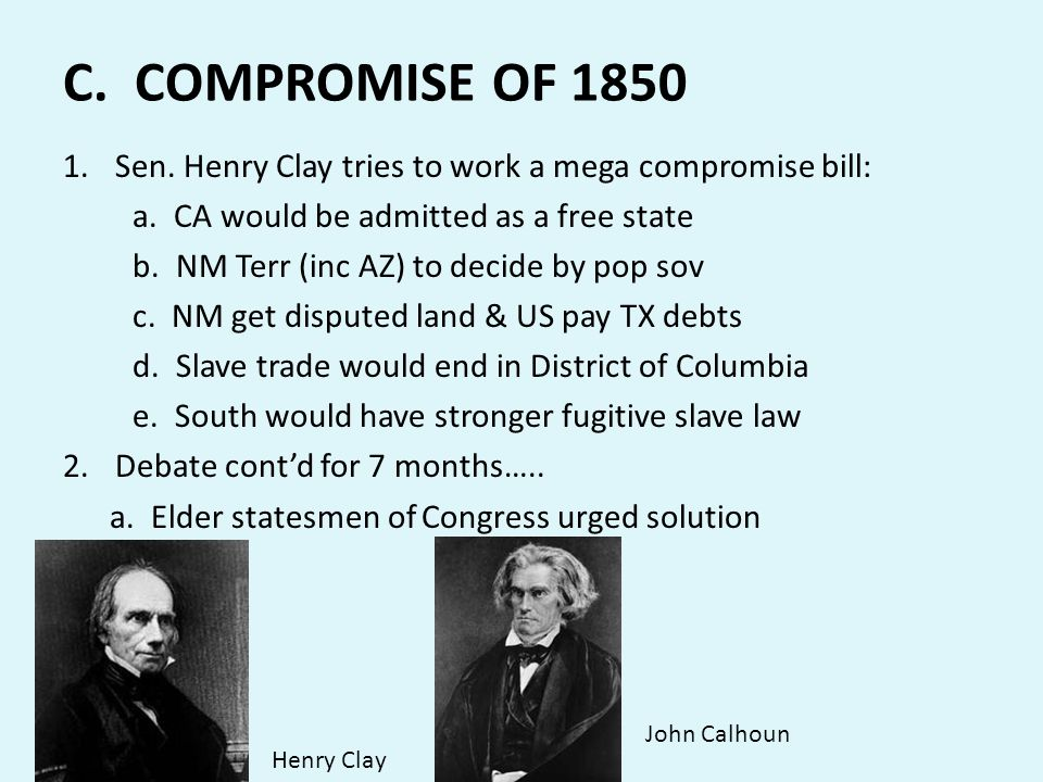 C. COMPROMISE OF 1850 Sen. Henry Clay tries to work a mega compromise bill: a. CA would be admitted as a free state.