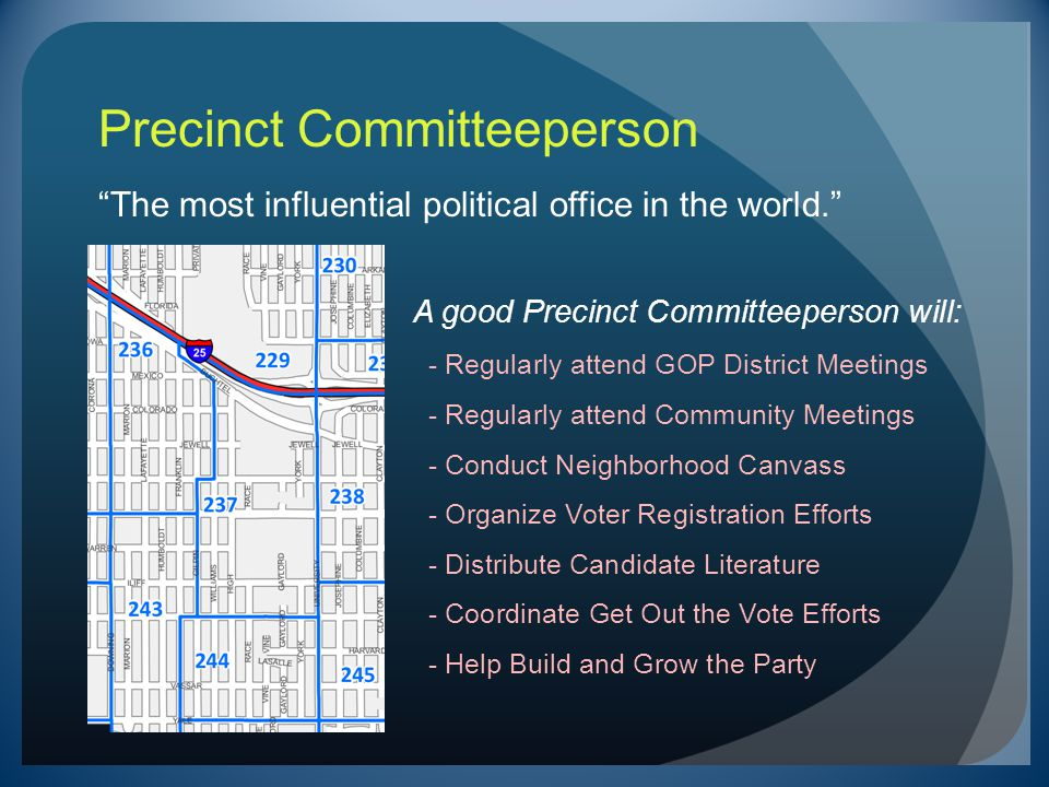 Precinct Committeeperson The most influential political office in the world. A good Precinct Committeeperson will: - Regularly attend GOP District Meetings - Regularly attend Community Meetings - Conduct Neighborhood Canvass - Organize Voter Registration Efforts - Distribute Candidate Literature - Coordinate Get Out the Vote Efforts - Help Build and Grow the Party