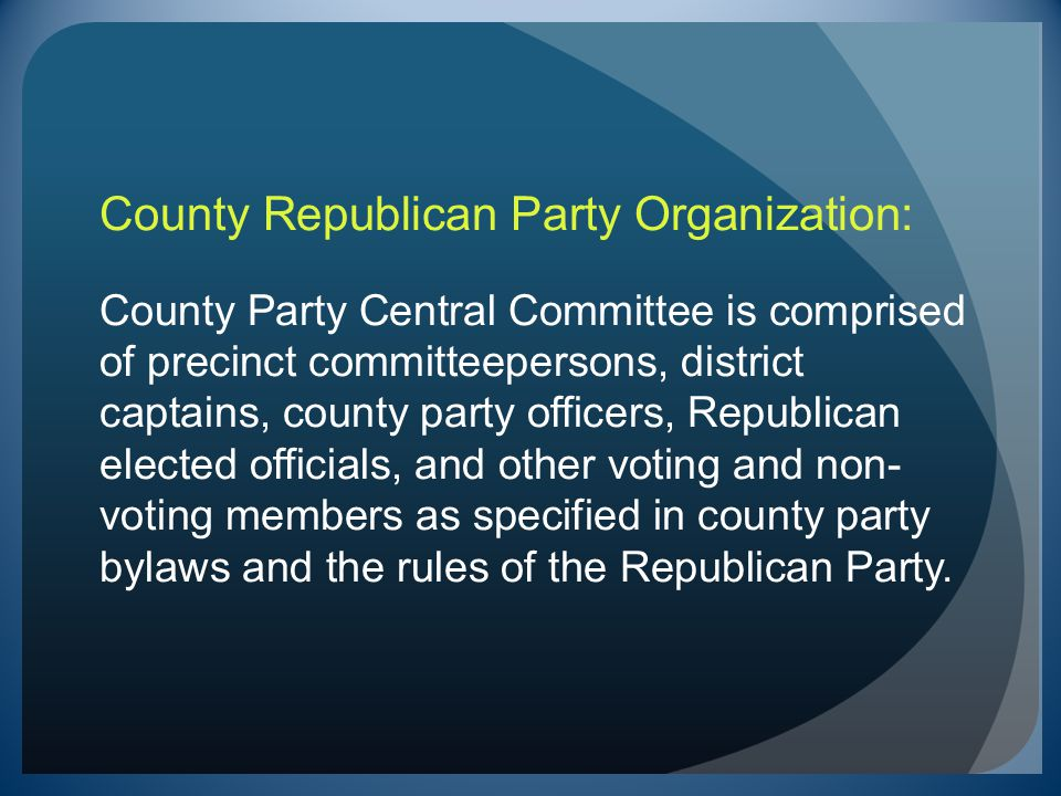 County Republican Party Organization: County Party Central Committee is comprised of precinct committeepersons, district captains, county party officers, Republican elected officials, and other voting and non-voting members as specified in county party bylaws and the rules of the Republican Party.