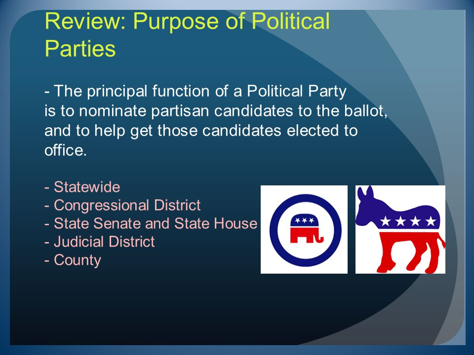 Review: Purpose of Political Parties - The principal function of a Political Party is to nominate partisan candidates to the ballot, and to help get those candidates elected to office.