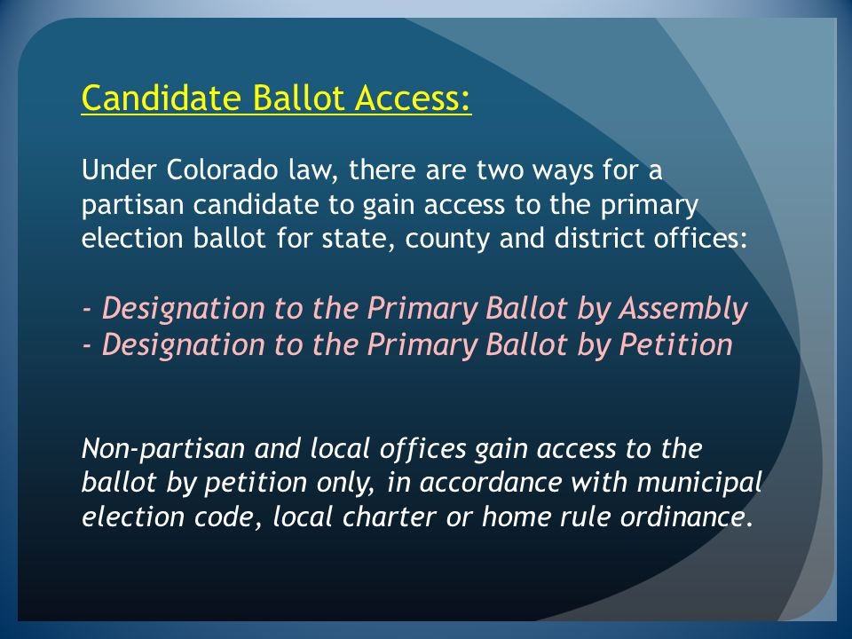 Candidate Ballot Access: Under Colorado law, there are two ways for a partisan candidate to gain access to the primary election ballot for state, county and district offices: - Designation to the Primary Ballot by Assembly - Designation to the Primary Ballot by Petition Non-partisan and local offices gain access to the ballot by petition only, in accordance with municipal election code, local charter or home rule ordinance.
