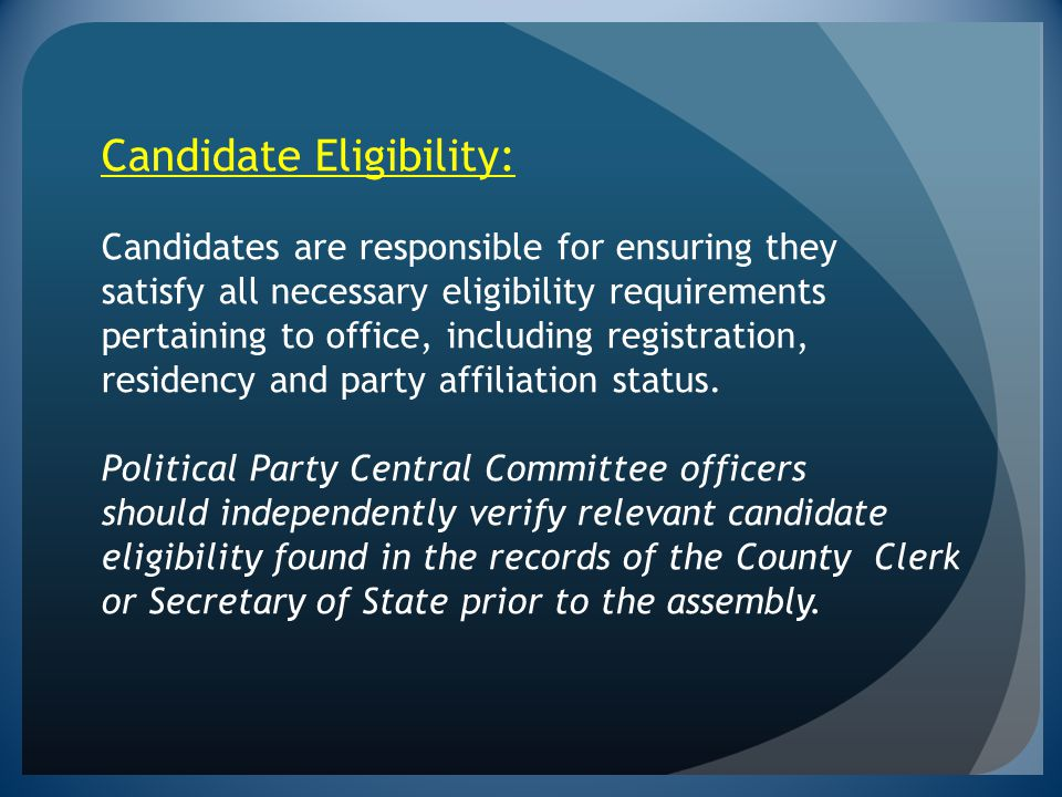 Candidate Eligibility: Candidates are responsible for ensuring they satisfy all necessary eligibility requirements pertaining to office, including registration, residency and party affiliation status.