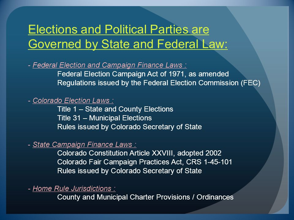 Elections and Political Parties are Governed by State and Federal Law: - Federal Election and Campaign Finance Laws : Federal Election Campaign Act of 1971, as amended Regulations issued by the Federal Election Commission (FEC) - Colorado Election Laws : Title 1 – State and County Elections Title 31 – Municipal Elections Rules issued by Colorado Secretary of State - State Campaign Finance Laws : Colorado Constitution Article XXVIII, adopted 2002 Colorado Fair Campaign Practices Act, CRS 1-45-101 Rules issued by Colorado Secretary of State - Home Rule Jurisdictions : County and Municipal Charter Provisions / Ordinances