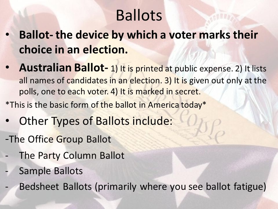 Ballots Ballot- the device by which a voter marks their choice in an election.