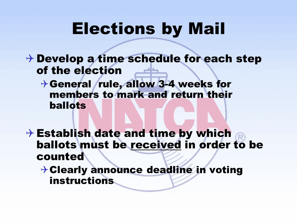 Elections by Mail Develop a time schedule for each step of the election. General rule, allow 3-4 weeks for members to mark and return their ballots.