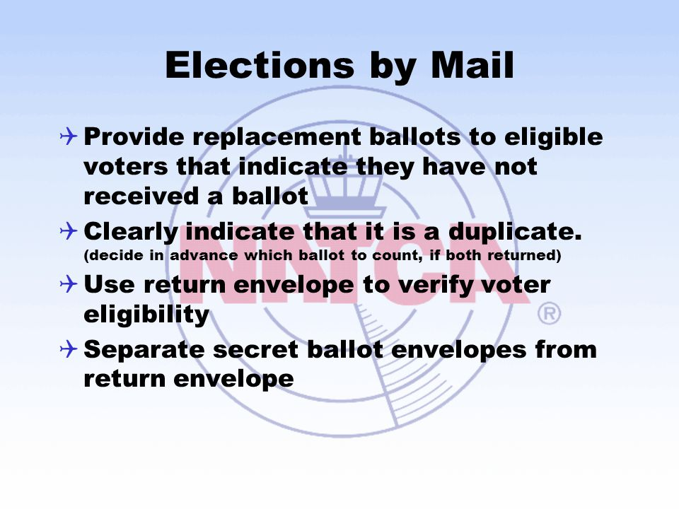 Elections by Mail Provide replacement ballots to eligible voters that indicate they have not received a ballot.