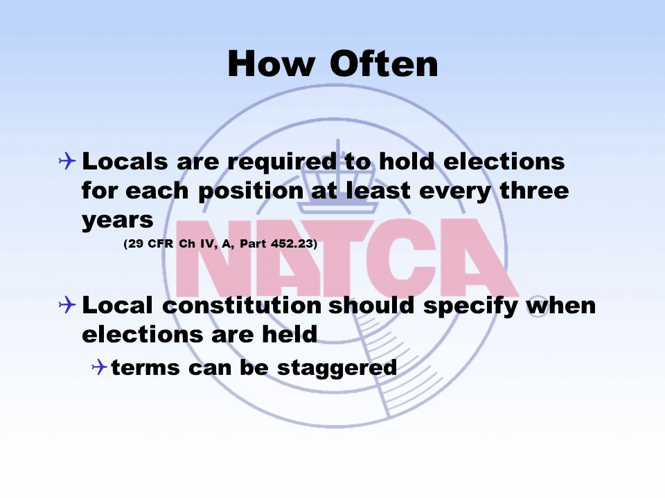How Often Locals are required to hold elections for each position at least every three years. (29 CFR Ch IV, A, Part 452.23)
