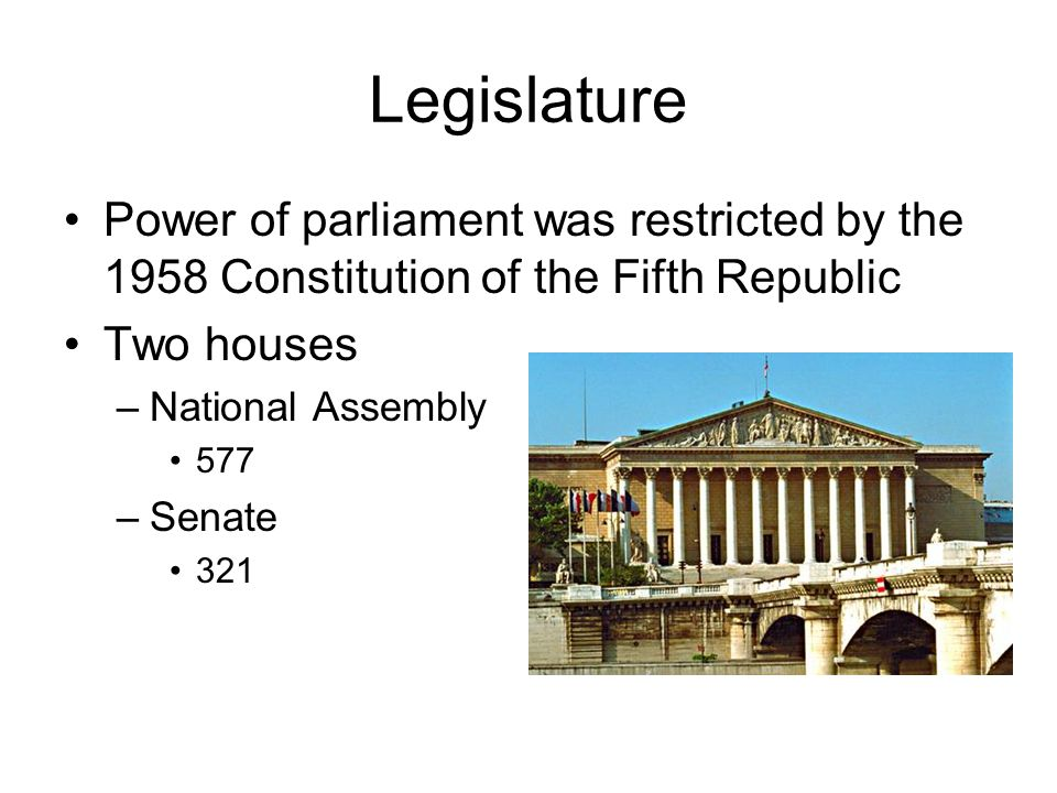 Legislature Power of parliament was restricted by the 1958 Constitution of the Fifth Republic. Two houses.