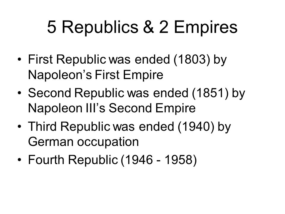5 Republics & 2 Empires First Republic was ended (1803) by Napoleon's First Empire. Second Republic was ended (1851) by Napoleon III's Second Empire.