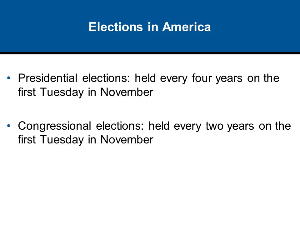 Elections in America Presidential elections: held every four years on the first Tuesday in November.