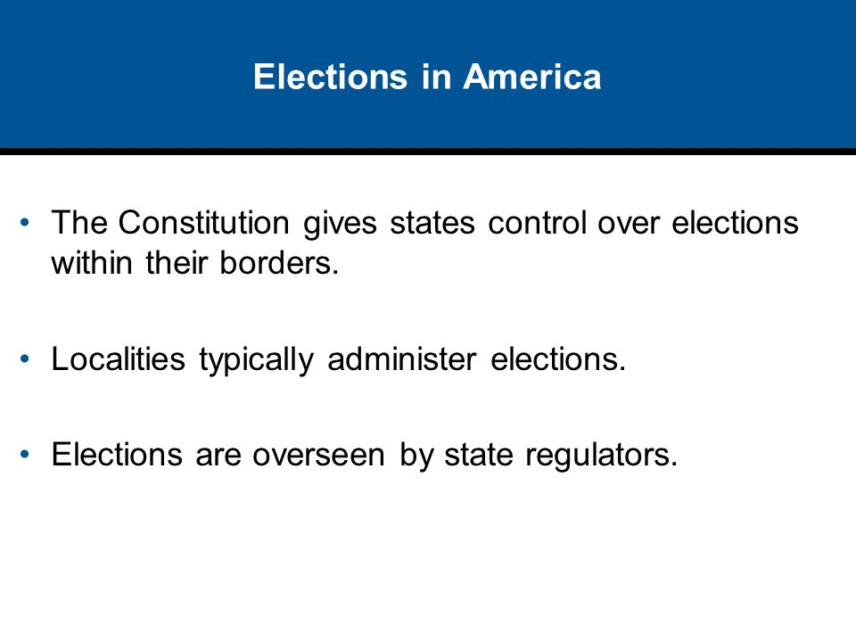 Elections in America The Constitution gives states control over elections within their borders. Localities typically administer elections.