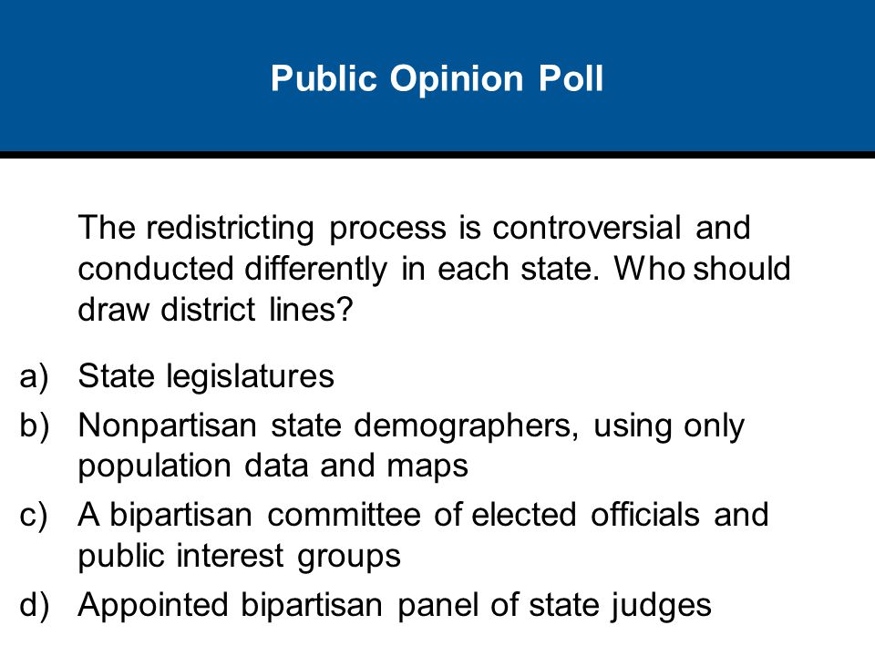 Public Opinion Poll The redistricting process is controversial and conducted differently in each state. Who should draw district lines