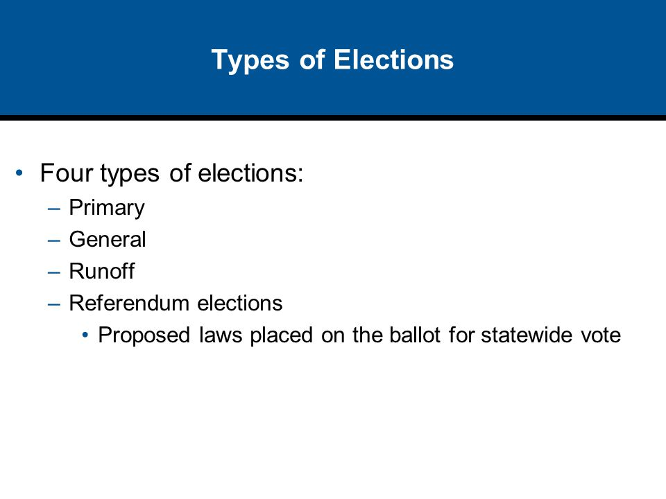 Types of Elections Four types of elections: Primary General Runoff