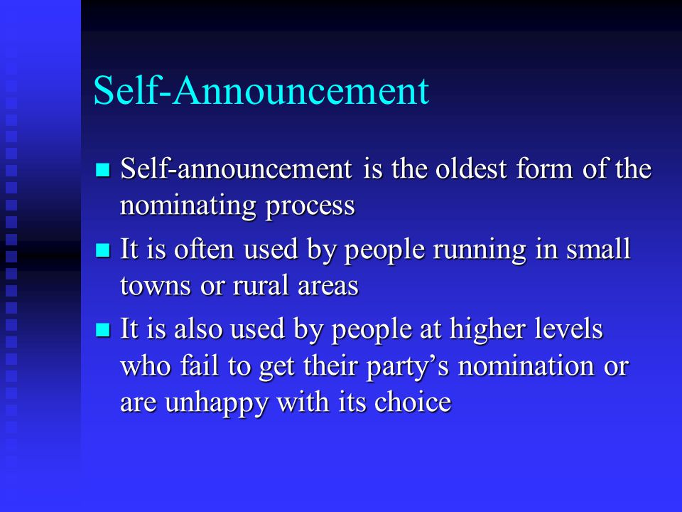 Self-Announcement Self-announcement is the oldest form of the nominating process. It is often used by people running in small towns or rural areas.