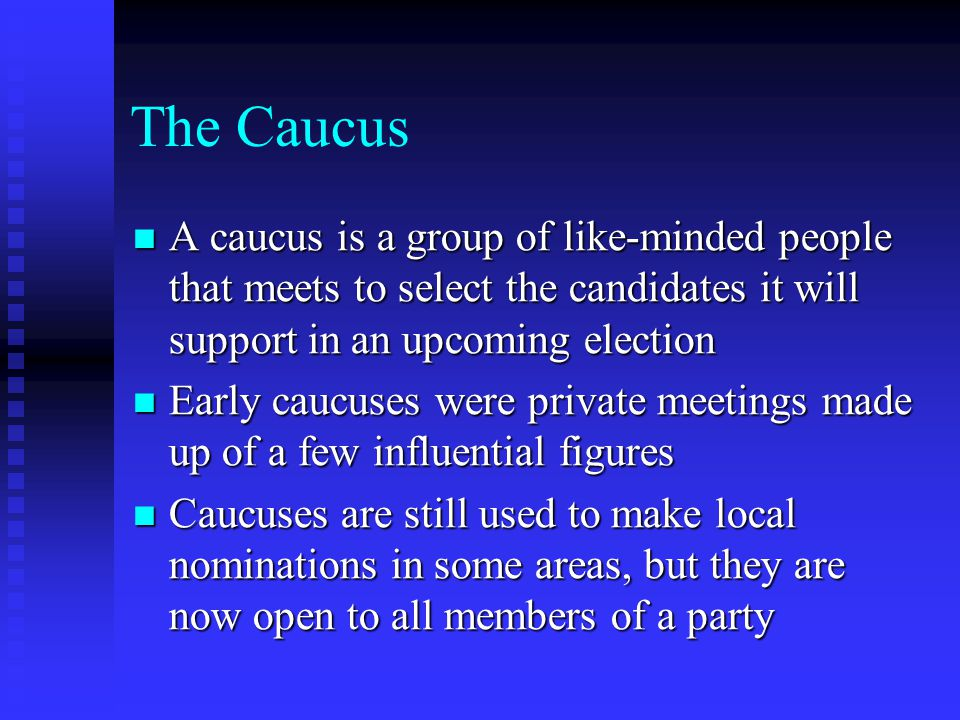 The Caucus A caucus is a group of like-minded people that meets to select the candidates it will support in an upcoming election.