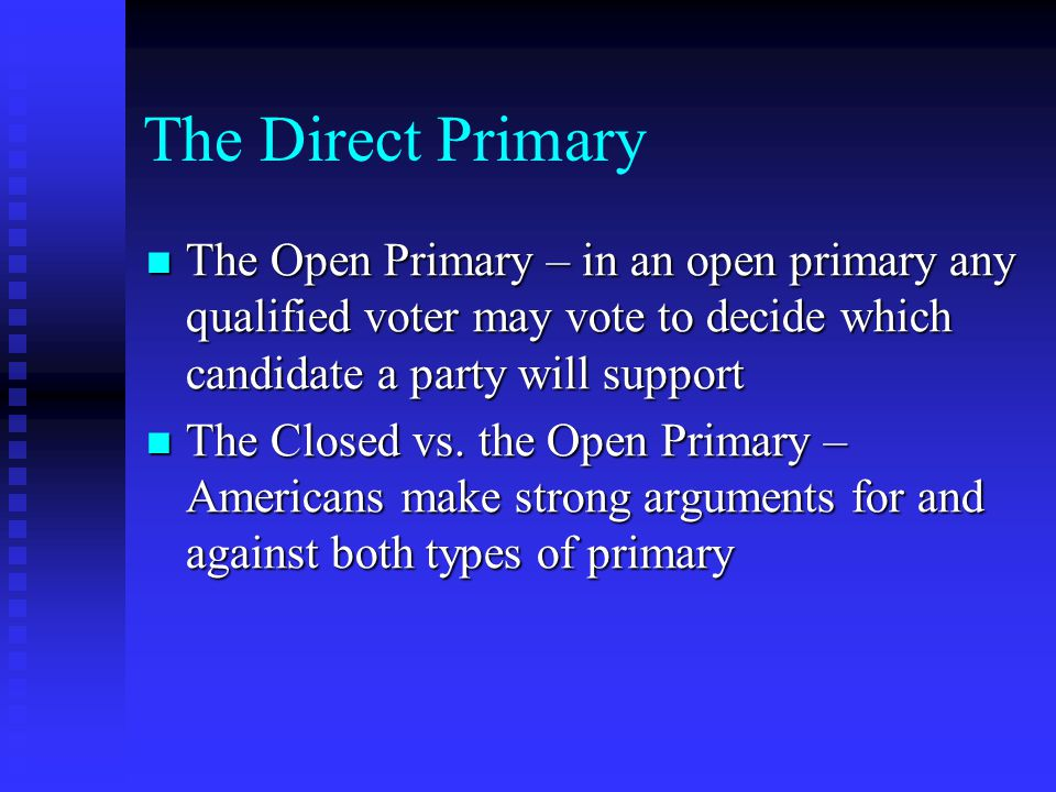 The Direct Primary The Open Primary – in an open primary any qualified voter may vote to decide which candidate a party will support.