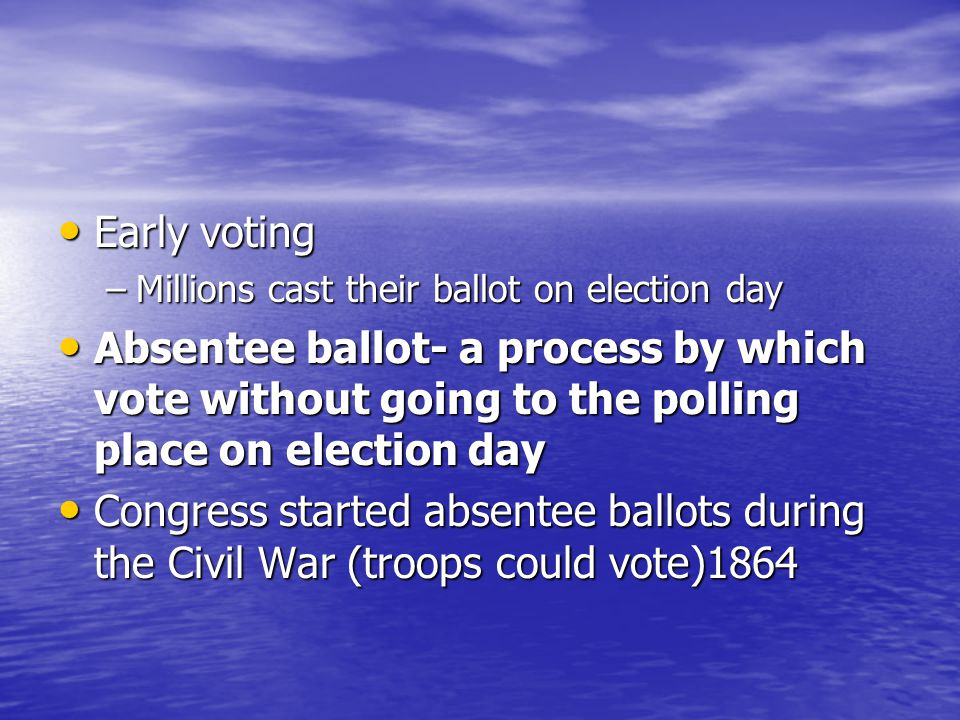 Early voting Millions cast their ballot on election day. Absentee ballot- a process by which vote without going to the polling place on election day.