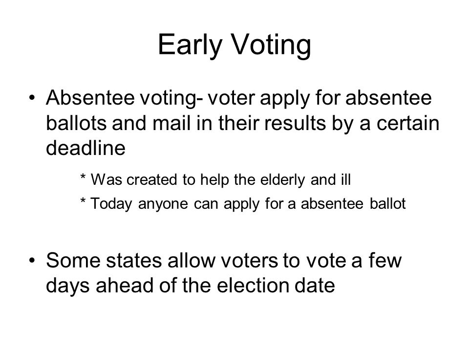 Early Voting Absentee voting- voter apply for absentee ballots and mail in their results by a certain deadline.