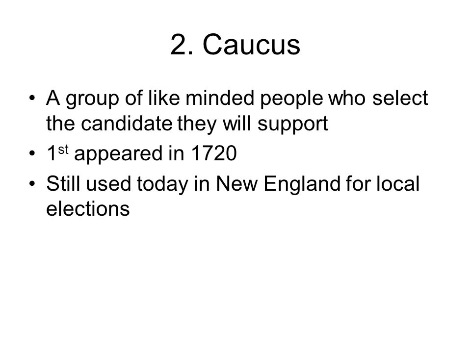 2. Caucus A group of like minded people who select the candidate they will support. 1st appeared in 1720.