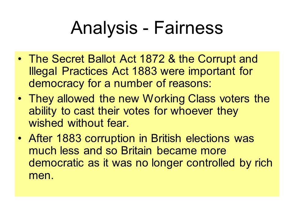 Analysis - Fairness The Secret Ballot Act 1872 & the Corrupt and Illegal Practices Act 1883 were important for democracy for a number of reasons: