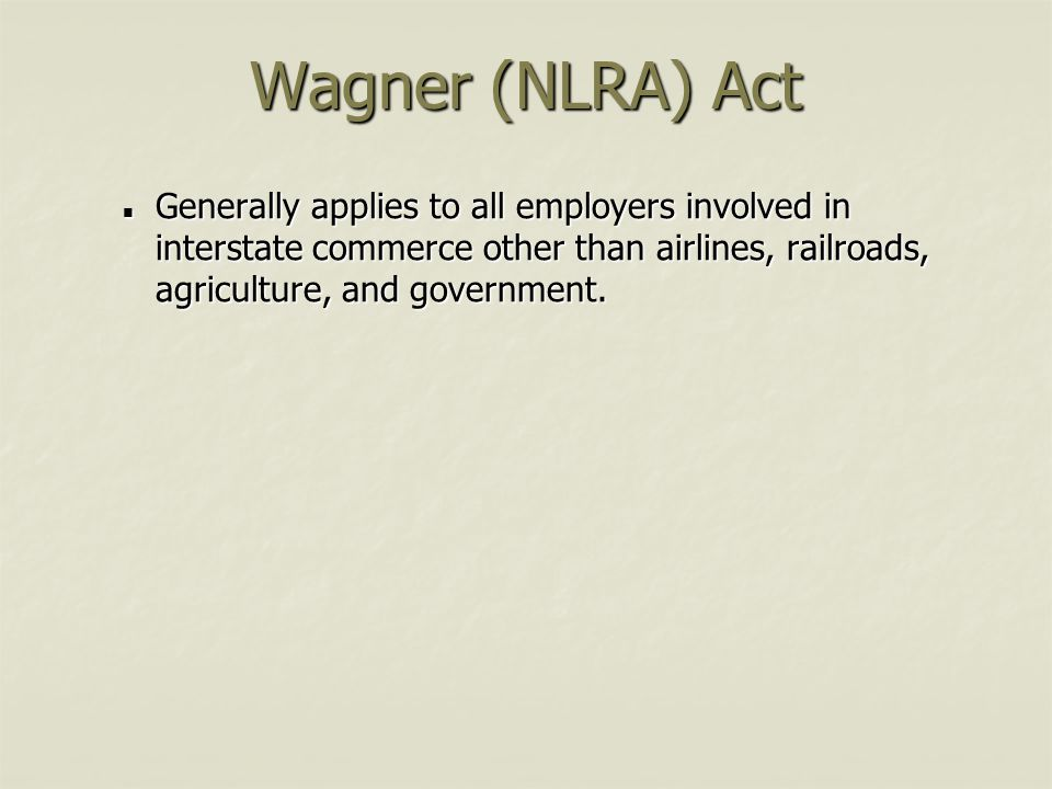 Wagner (NLRA) Act Generally applies to all employers involved in interstate commerce other than airlines, railroads, agriculture, and government.