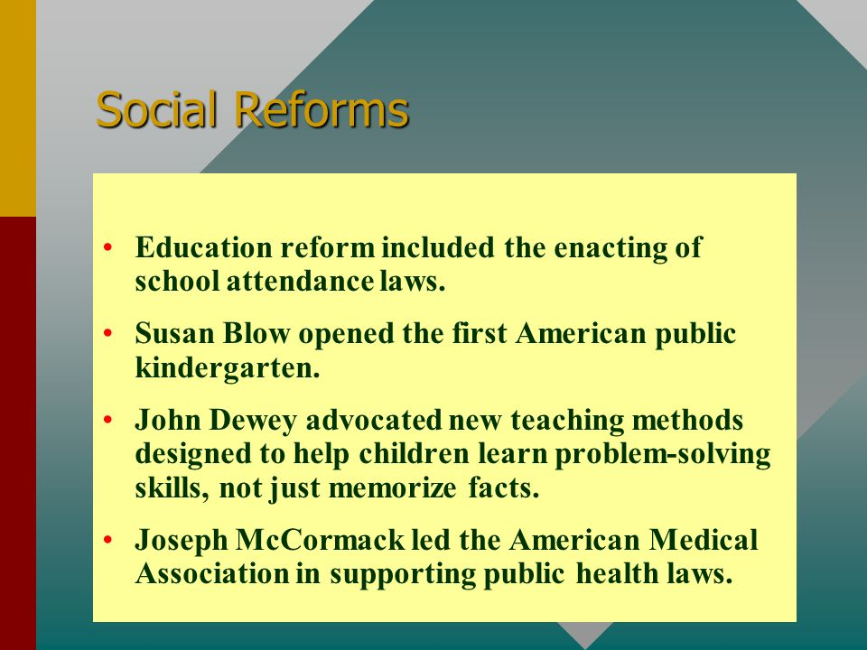 Social Reforms Education reform included the enacting of school attendance laws. Susan Blow opened the first American public kindergarten.