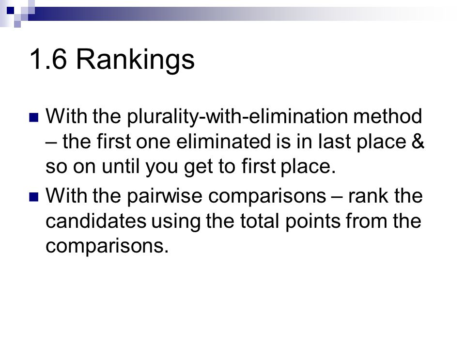 1.6 Rankings With the plurality-with-elimination method – the first one eliminated is in last place & so on until you get to first place.