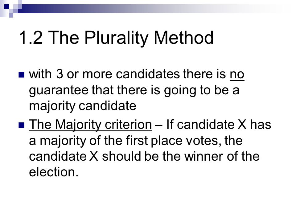 1.2 The Plurality Method with 3 or more candidates there is no guarantee that there is going to be a majority candidate.