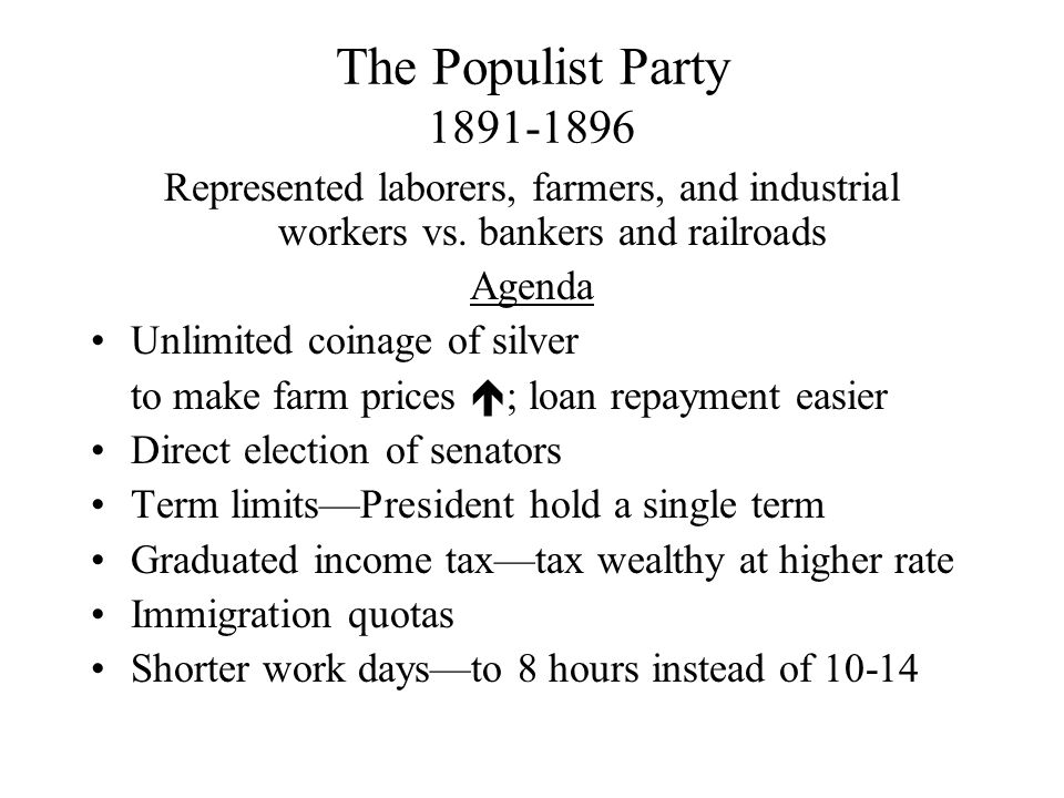The Populist Party 1891-1896 Represented laborers, farmers, and industrial workers vs. bankers and railroads.