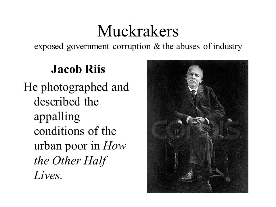 Muckrakers exposed government corruption & the abuses of industry