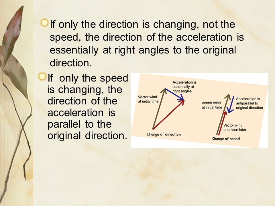 If only the direction is changing, not the speed, the direction of the acceleration is essentially at right angles to the original direction.