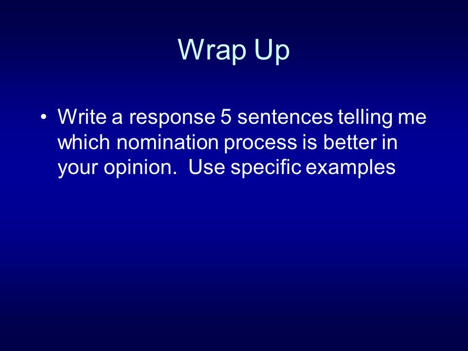 Wrap Up Write a response 5 sentences telling me which nomination process is better in your opinion.