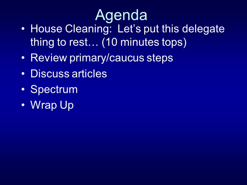 Agenda House Cleaning: Let's put this delegate thing to rest… (10 minutes tops) Review primary/caucus steps.