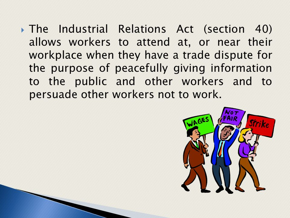 The Industrial Relations Act (section 40) allows workers to attend at, or near their workplace when they have a trade dispute for the purpose of peacefully giving information to the public and other workers and to persuade other workers not to work.