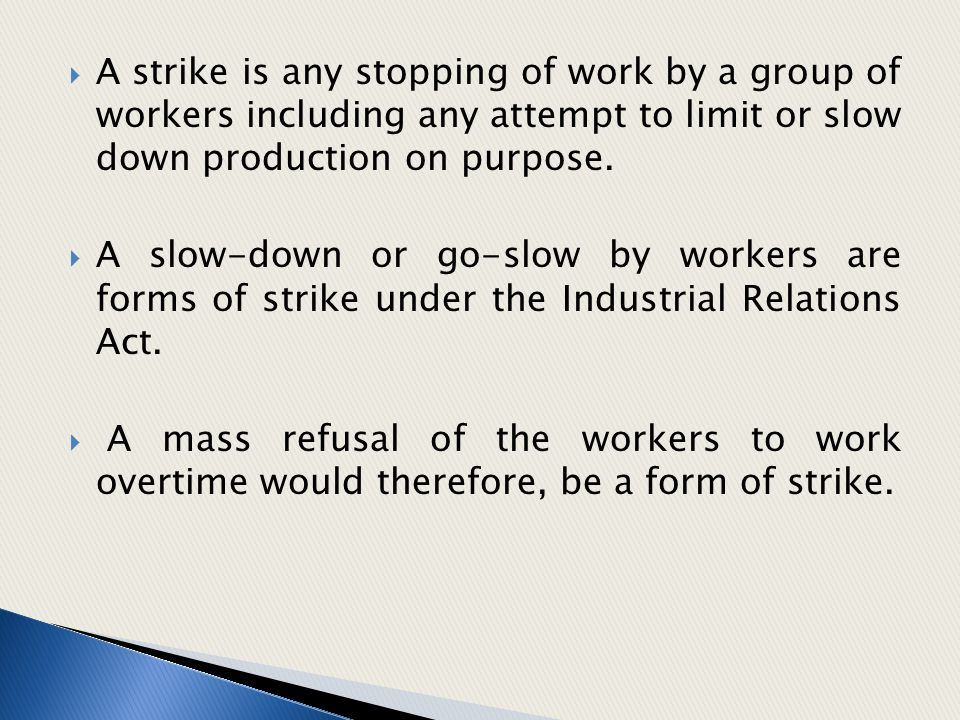 A strike is any stopping of work by a group of workers including any attempt to limit or slow down production on purpose.