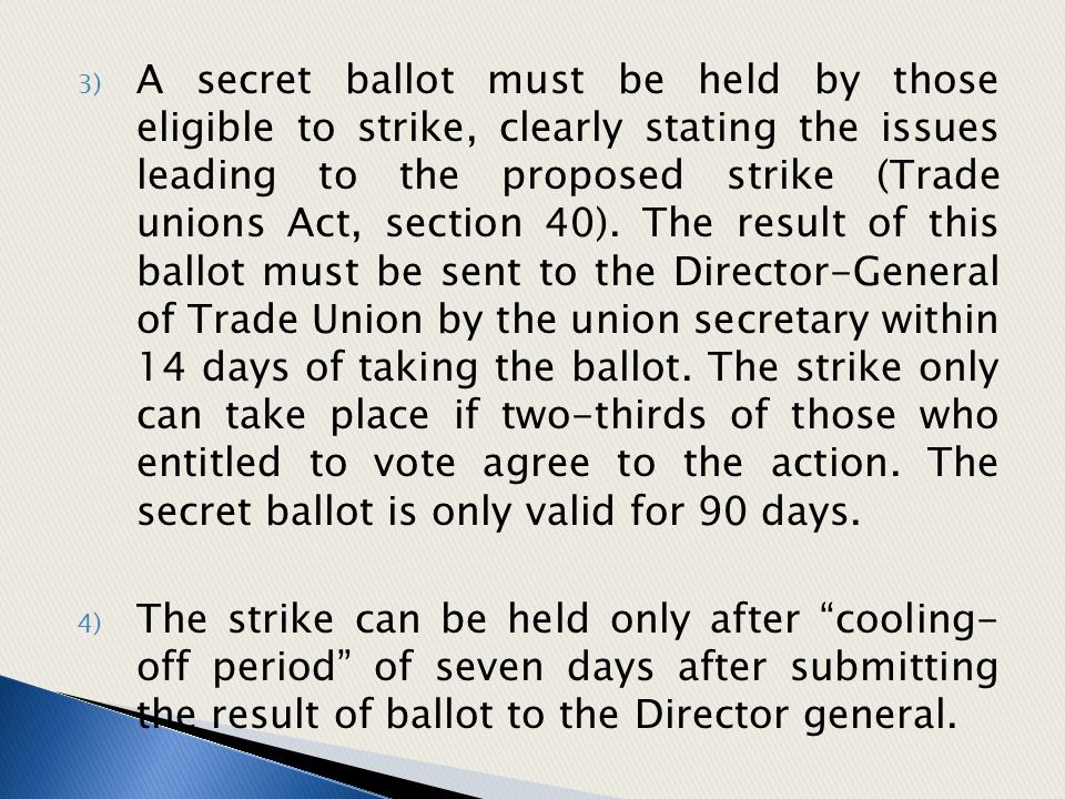 A secret ballot must be held by those eligible to strike, clearly stating the issues leading to the proposed strike (Trade unions Act, section 40). The result of this ballot must be sent to the Director-General of Trade Union by the union secretary within 14 days of taking the ballot. The strike only can take place if two-thirds of those who entitled to vote agree to the action. The secret ballot is only valid for 90 days.