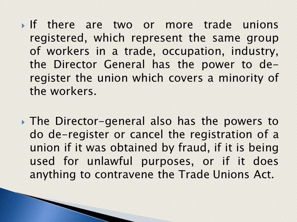 If there are two or more trade unions registered, which represent the same group of workers in a trade, occupation, industry, the Director General has the power to de- register the union which covers a minority of the workers.