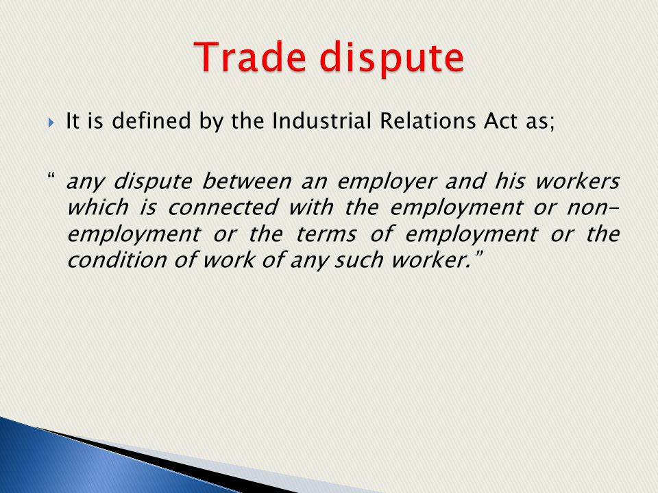 Trade dispute It is defined by the Industrial Relations Act as;