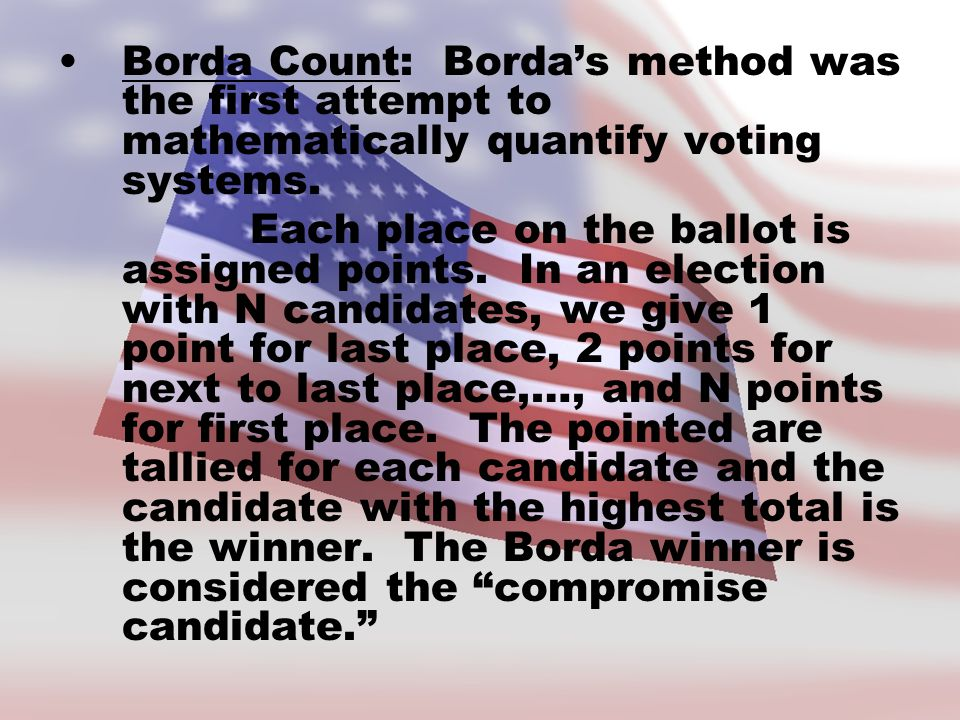 Borda Count: Borda's method was the first attempt to mathematically quantify voting systems.