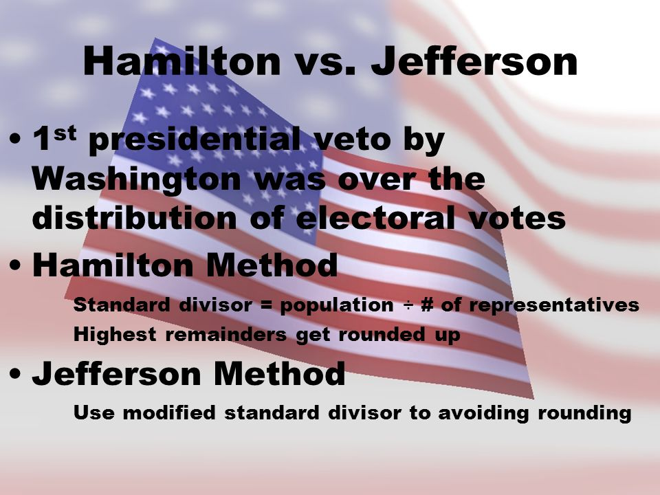 Hamilton vs. Jefferson 1st presidential veto by Washington was over the distribution of electoral votes.